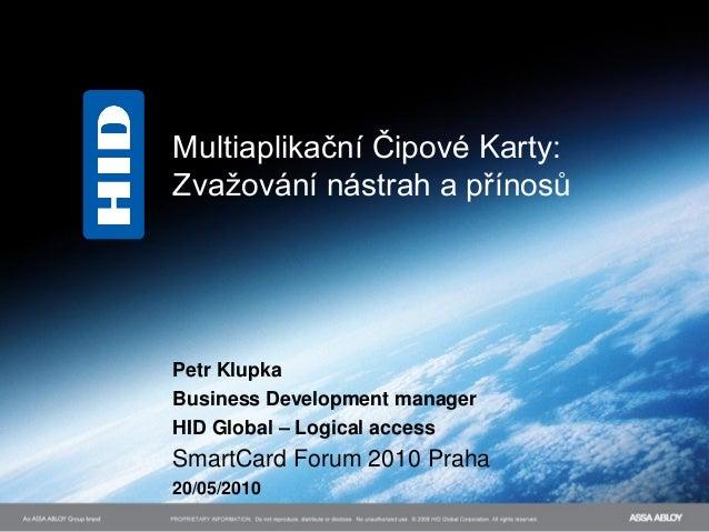 Multiaplikační Čipové Karty:Zvažování nástrah a přínosůPetr KlupkaBusiness Development managerHID Global – Logical accessS...