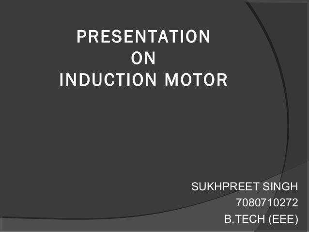 PRESENTATION ON INDUCTION MOTOR SUKHPREET SINGH 7080710272 B.TECH (EEE)