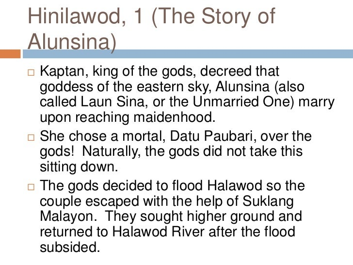 hinilawod summary Hinilawod when the goddess of the eastern sky alunsina (also known as laun sina, the unmarried one) reached maidenhood, the king of the gods, kaptan, decreed that she should marry.