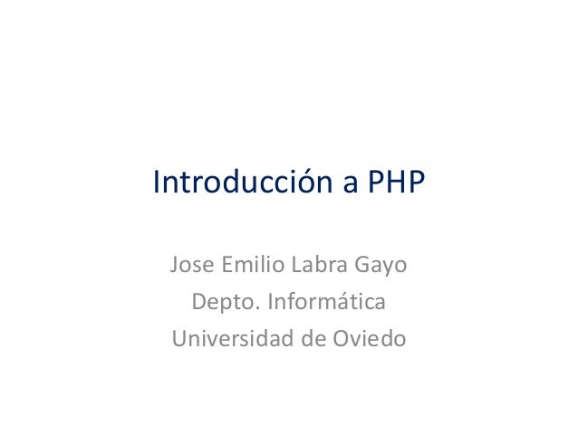 Introducción a PHP Jose Emilio Labra Gayo Depto. Informática Universidad de Oviedo
