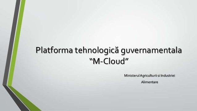 """Platforma tehnologică guvernamentala             """"M-Cloud""""                     Ministerul Agriculturii si Industriei      ..."""