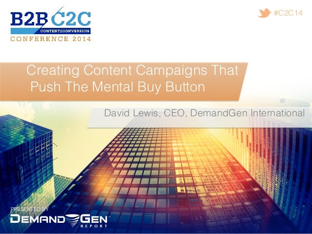 PRESENTED BY! #C2C14! Creating Content Campaigns That! Push The Mental Buy Button! David Lewis, CEO, DemandGen Internation...