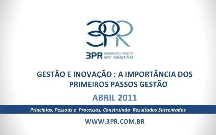 GESTÃO E INOVAÇÃO : A IMPORTÂNCIA DOS PRIMEIROS PASSOS GESTÃO ABRIL 2011 WWW.3PR.COM.BR Princípios, Pessoas e  Processos, ...