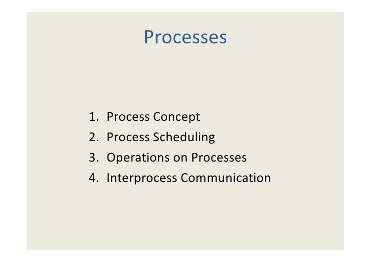 Processes1.   Process Concept2.   Process Scheduling3.   Operations on Processes4.   Interprocess Communication