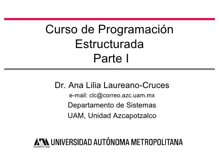 Curso de Programación     Estructurada        Parte I Dr. Ana Lilia Laureano-Cruces    e-mail: clc@correo.azc.uam.mx    De...