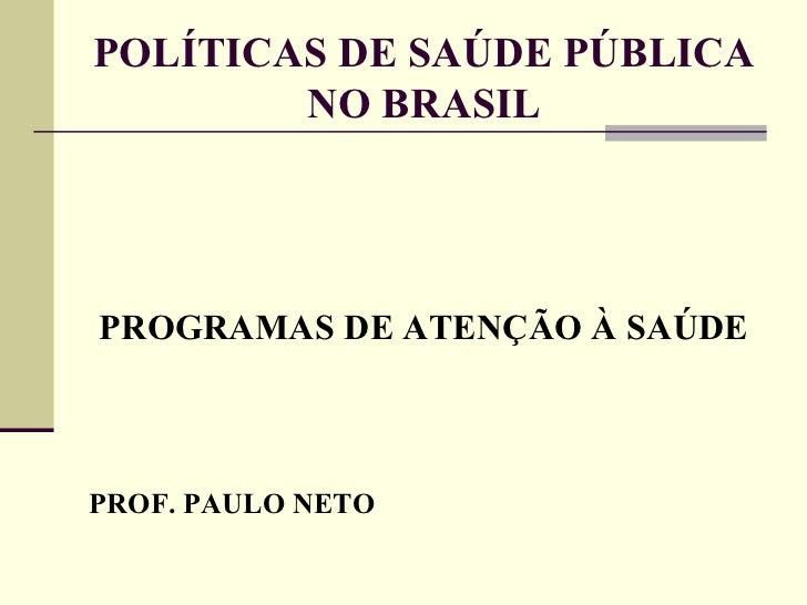 POLÍTICAS DE SAÚDE PÚBLICA NO BRASIL <ul><li>PROGRAMAS DE ATENÇÃO À SAÚDE </li></ul><ul><li>PROF. PAULO NETO </li></ul>