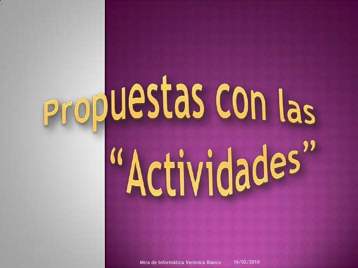 """Propuestas con las """"Actividades""""<br />16/02/2010<br />Mtra de Informática Verónica Blanco<br />"""