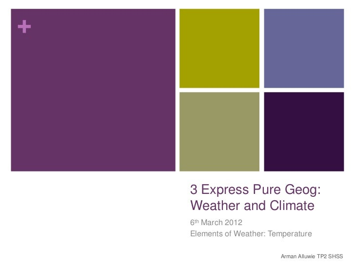 +    3 Express Pure Geog:    Weather and Climate    6th March 2012    Elements of Weather: Temperature                    ...