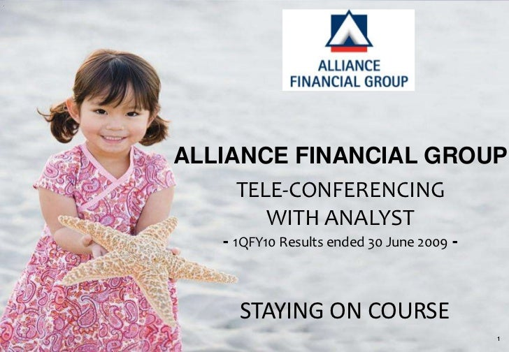 ALLIANCE FINANCIAL GROUP     TELE-CONFERENCING        WITH ANALYST   - 1QFY10 Results ended 30 June 2009 -     STAYING ON ...