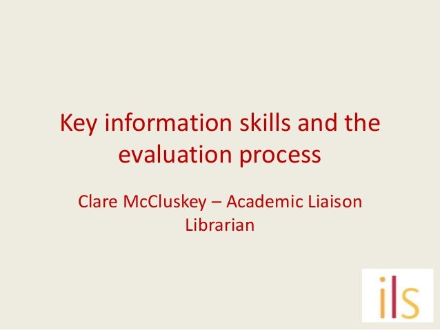 Key information skills and the      evaluation process Clare McCluskey – Academic Liaison              Librarian