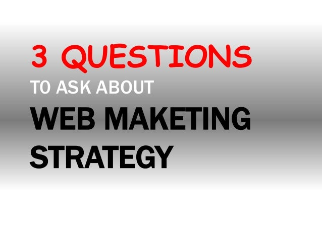 3 QUESTIONS T0 ASK ABOUT  WEB MAKETING STRATEGY