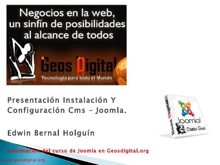 Presentación Instalación Y Configuración Cms – Joomla . Edwin Bernal Holguín Información del curso de Joomla en Geosdigita...