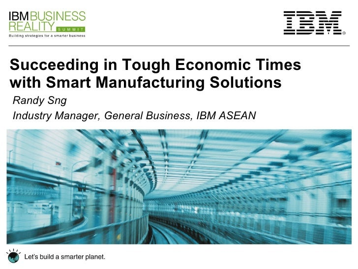 Succeeding in Tough Economic Times with Smart Manufacturing Solutions Randy Sng Industry Manager, General Business, IBM AS...