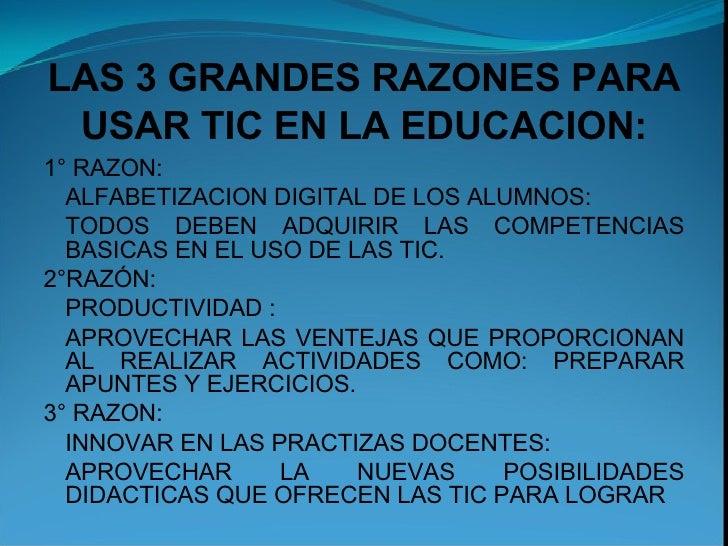 LAS 3 GRANDES RAZONES PARA USAR TIC EN LA EDUCACION: 1° RAZON: ALFABETIZACION DIGITAL DE LOS ALUMNOS: TODOS DEBEN ADQUIRIR...