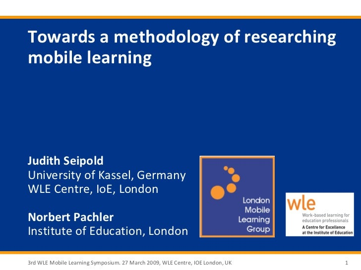 Towards a methodology of researchingmobile learningJudith SeipoldUniversity of Kassel, GermanyWLE Centre, IoE, LondonNorbe...