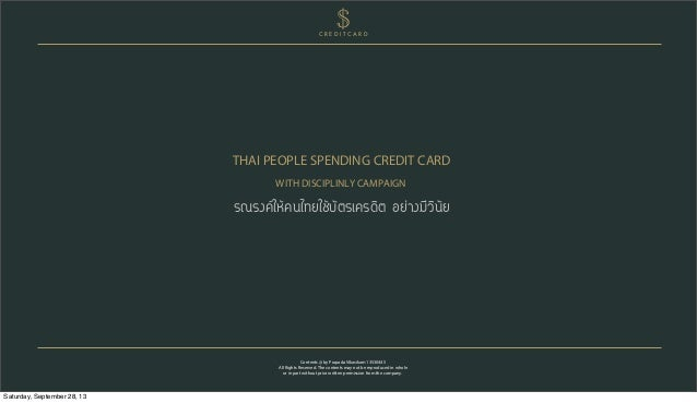 THAI PEOPLE SPENDING CREDIT CARD WITH DISCIPLINLY CAMPAIGN Contents @ by Prapada Vikasikam 13530445 All Rights Reserved. T...