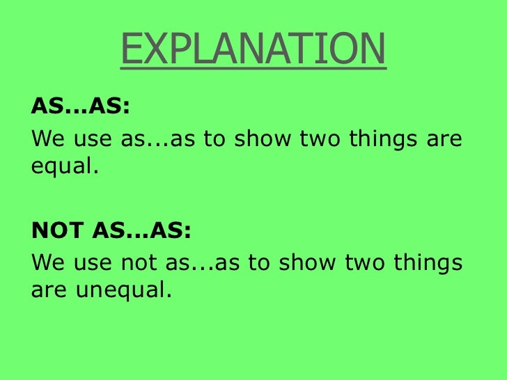 EXPLANATION<br />AS...AS:<br />We use as...as to show two things are equal.<br />NOT AS...AS:<br />We use not as...as to s...