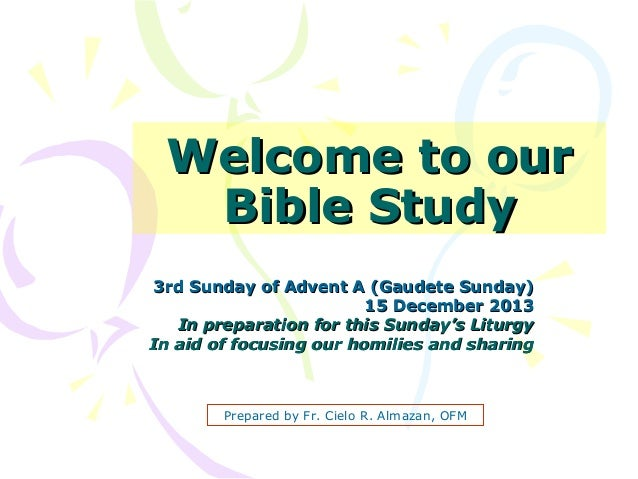 Welcome to our Bible Study 3rd Sunday of Advent A (Gaudete Sunday) 15 December 2013 In preparation for this Sunday's Litur...