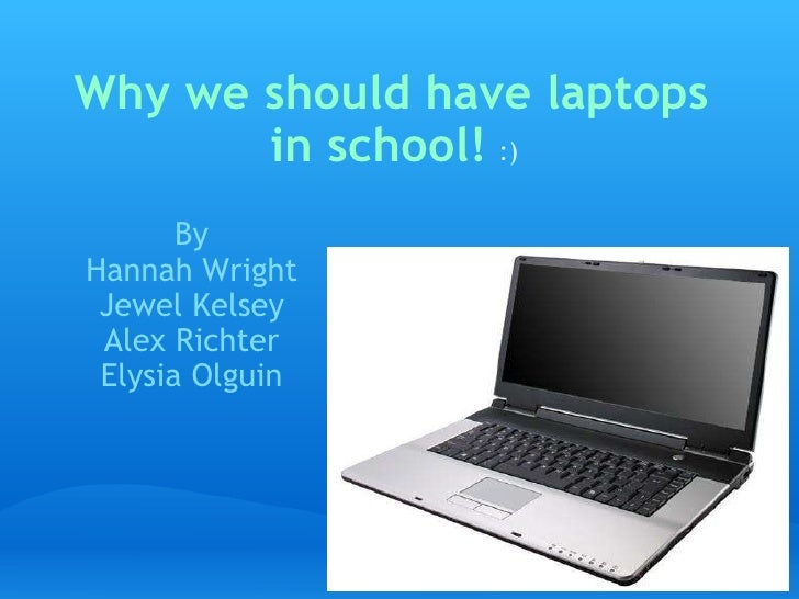 Why we should have laptops in school!    By Hannah Wright Jewel Kelsey Alex Richter Elysia Olguin :)