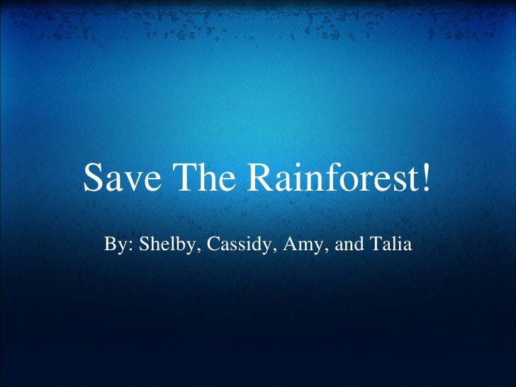 Save The Rainforest! By: Shelby, Cassidy, Amy, and Talia