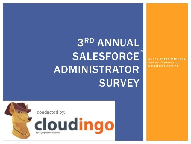 A look at the attitudes and preferences of Salesforce Admins 3RD ANNUAL SALESFORCE ADMINISTRATOR SURVEY conducted by: ® ® ®