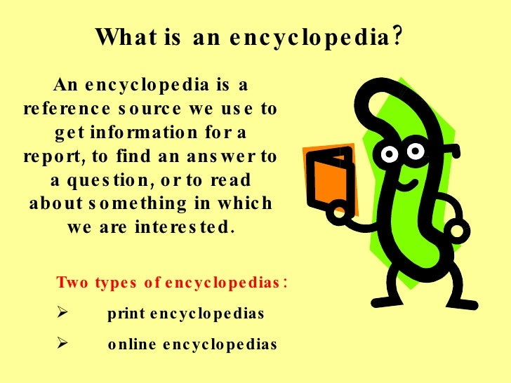What is an encyclopedia? An encyclopedia is a reference source we use to get information for a report, to find an answer t...