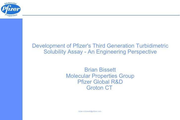 Development of Pfizer's Third Generation Turbidimetric Solubility Assay - An Engineering Perspective Brian Bissett Molecul...