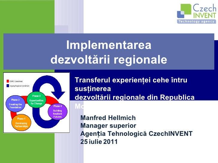 Manfred Hellmich Manager superior Agenția Tehnologică CzechINVENT 25   iulie   2011 Implementarea dezvoltării regionale Tr...