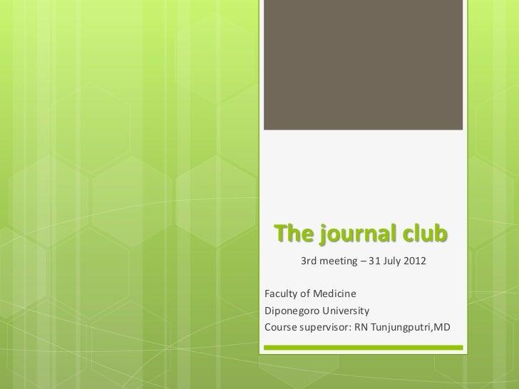 The journal club       3rd meeting – 31 July 2012Faculty of MedicineDiponegoro UniversityCourse supervisor: RN Tunjungputr...