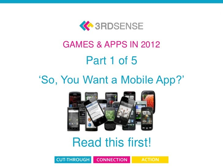 GAMES & APPS IN 2012                                   Part 1 of 5                          'So, You Want a Mobile App?'  ...