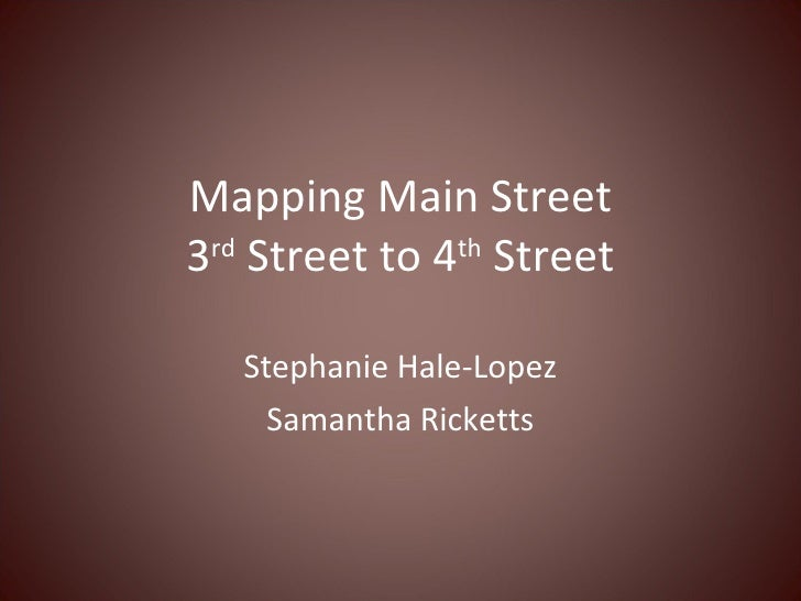 Mapping Main Street 3 rd  Street to 4 th  Street Stephanie Hale-Lopez Samantha Ricketts