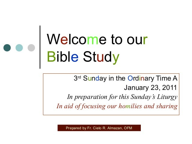 Welcome to our Bible Study 3rd Sunday in the Ordinary Time A January 23, 2011 In preparation for this Sunday's Liturgy In ...