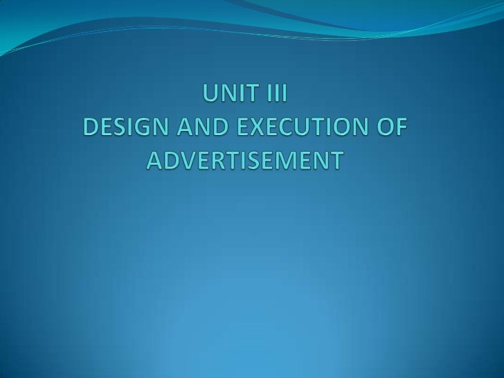 DESIGN AND EXECUTION OF ADVERTISEMENT                 Creating the Ad message1) Message strategy   Ad appeal should have t...