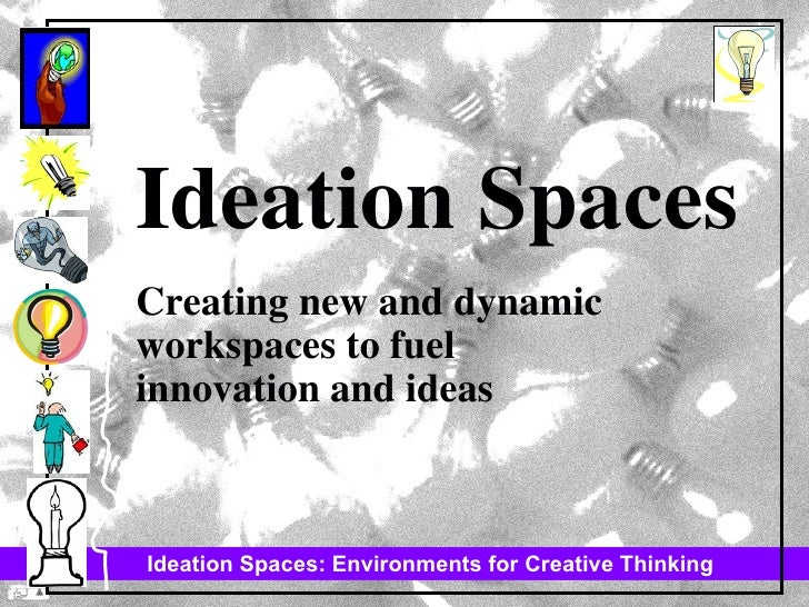 Ideation Spaces Creating new and dynamic workspaces to fuel  innovation and ideas