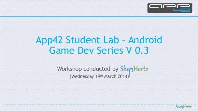Workshop conducted by (Wednesday 19th March 2014) App42 Student Lab – Android Game Dev Series V 0.3