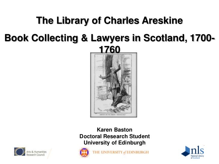 The Library of Charles Areskine<br />Book Collecting & Lawyers in Scotland, 1700-1760<br />Karen Baston<br />Doctoral Rese...