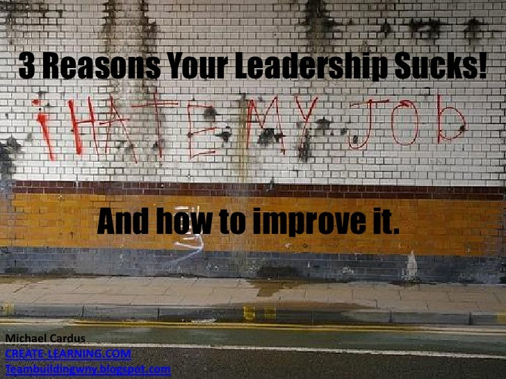 3 Reasons Your Leadership Sucks!<br />And how to improve it.<br />Michael Cardus<br />CREATE-LEARNING.COM<br />Teambuildin...