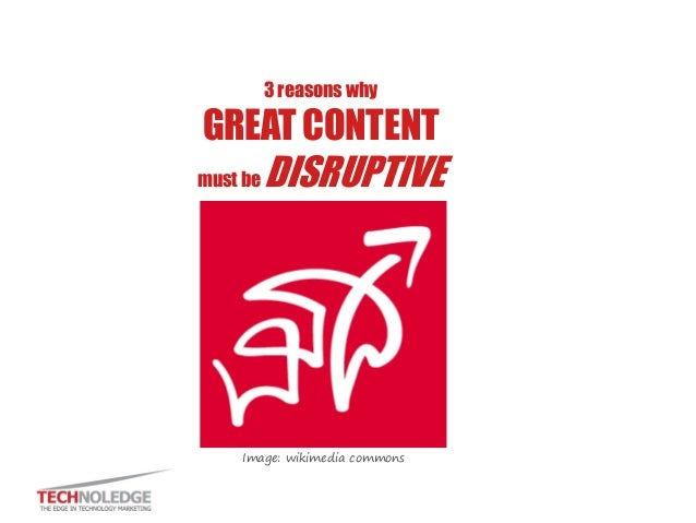 3 reasons why GREAT CONTENT must be DISRUPTIVE Image: wikimedia commons