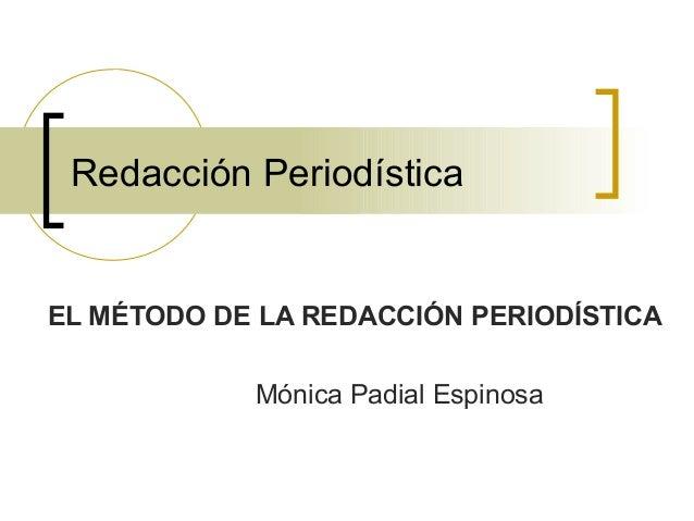 Redacción Periodística EL MÉTODO DE LA REDACCIÓN PERIODÍSTICA Mónica Padial Espinosa