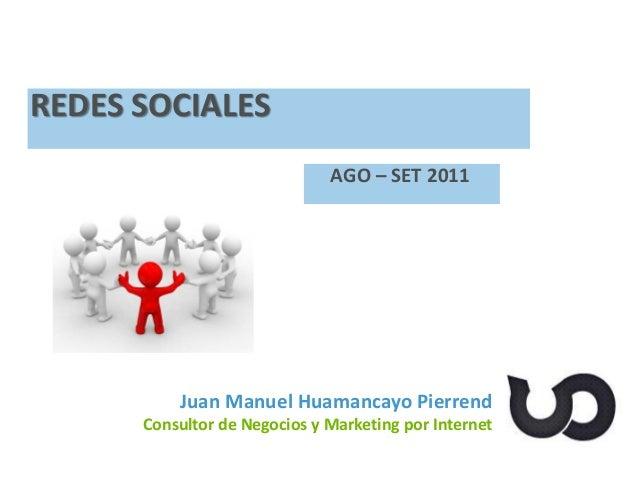 Juan Manuel Huamancayo Pierrend Consultor de Negocios y Marketing por Internet REDES SOCIALES AGO – SET 2011