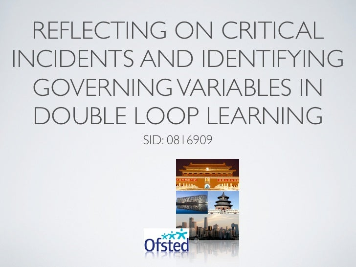 REFLECTING ON CRITICAL INCIDENTS AND IDENTIFYING   GOVERNING VARIABLES IN   DOUBLE LOOP LEARNING          SID: 0816909