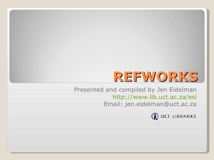 REFWORKS Presented and compiled by Jen Eidelman http://www.lib.uct.ac.za/esl Email: jen.eidelman@uct.ac.za