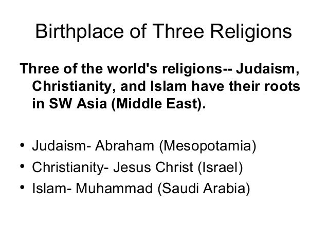 Birthplace of Three ReligionsThree of the worlds religions-- Judaism,Christianity, and Islam have their rootsin SW Asia (M...