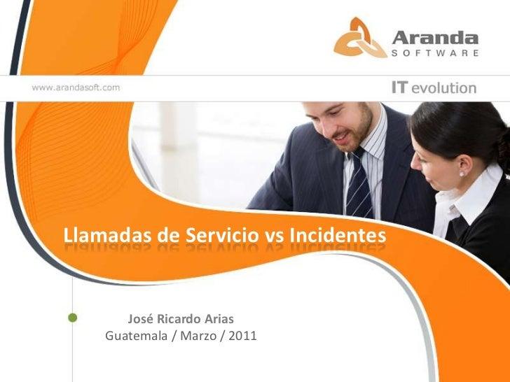 Llamadas de Servicio vs Incidentes<br />José Ricardo Arias<br />Guatemala / Marzo / 2011<br />