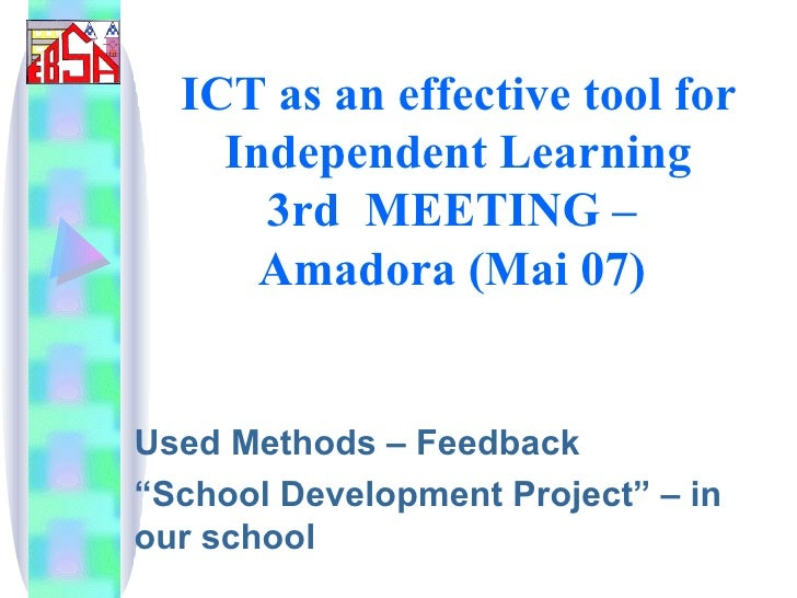 """ICT as an effective tool for Independent Learning 3rd  MEETING –  Amadora (Mai 07)   Used Methods – Feedback """" School Deve..."""