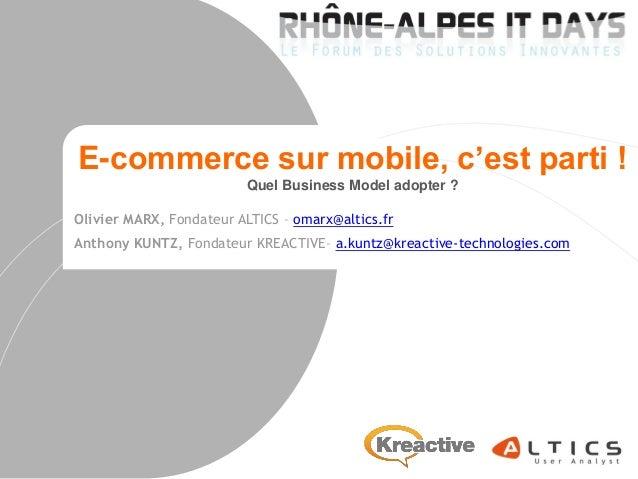 E-commerce sur mobile, c'est parti ! Quel Business Model adopter ? Olivier MARX, Fondateur ALTICS – omarx@altics.fr Anthon...