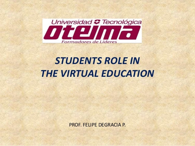 STUDENTS ROLE IN THE VIRTUAL EDUCATION  PROF. FELIPE DEGRACIA P.