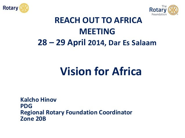 REACH OUT TO AFRICA MEETING 28 – 29 April 2014, Dar Es Salaam Vision for Africa Kalcho Hinov PDG Regional Rotary Foundatio...
