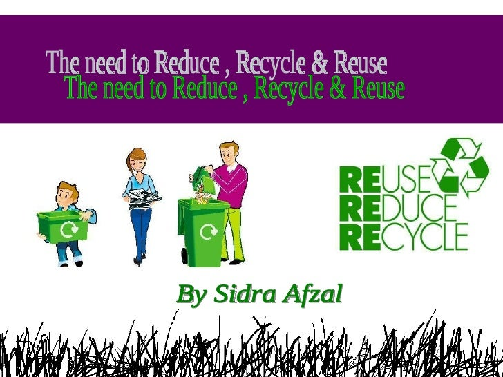 The need to Reduce , Recycle & Reuse By Sidra Afzal