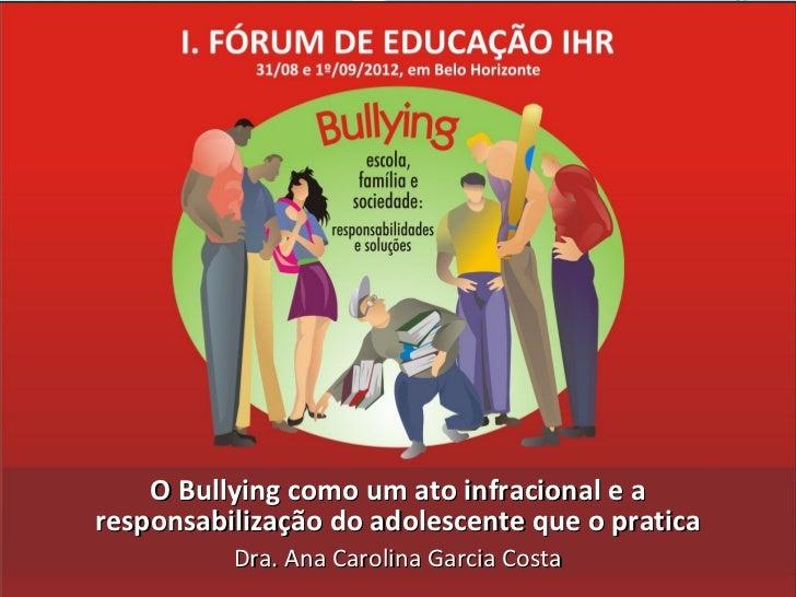 O Bullying como um ato infracional e aresponsabilização do adolescente que o pratica          Dra. Ana Carolina Garcia Costa